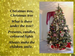 Christmas tree, Christmas tree What is there under the tree? Presents, candl
