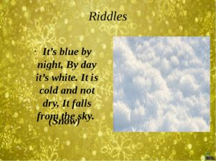 Riddles (Snow) It's blue by night, By day it's white. It is cold and not dry,