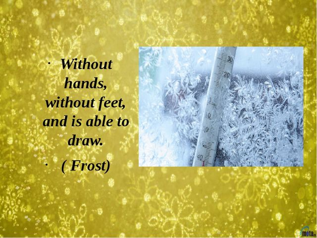 Without hands, without feet, and is able to draw. ( Frost)