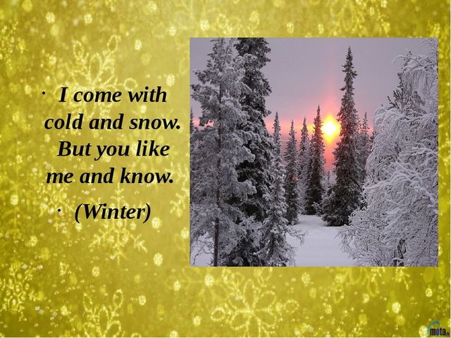 I come with cold and snow. But you like me and know. (Winter)