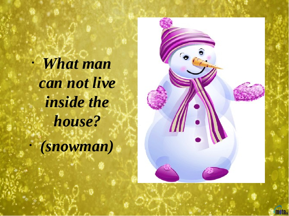 What man can not live inside the house? (snowman)