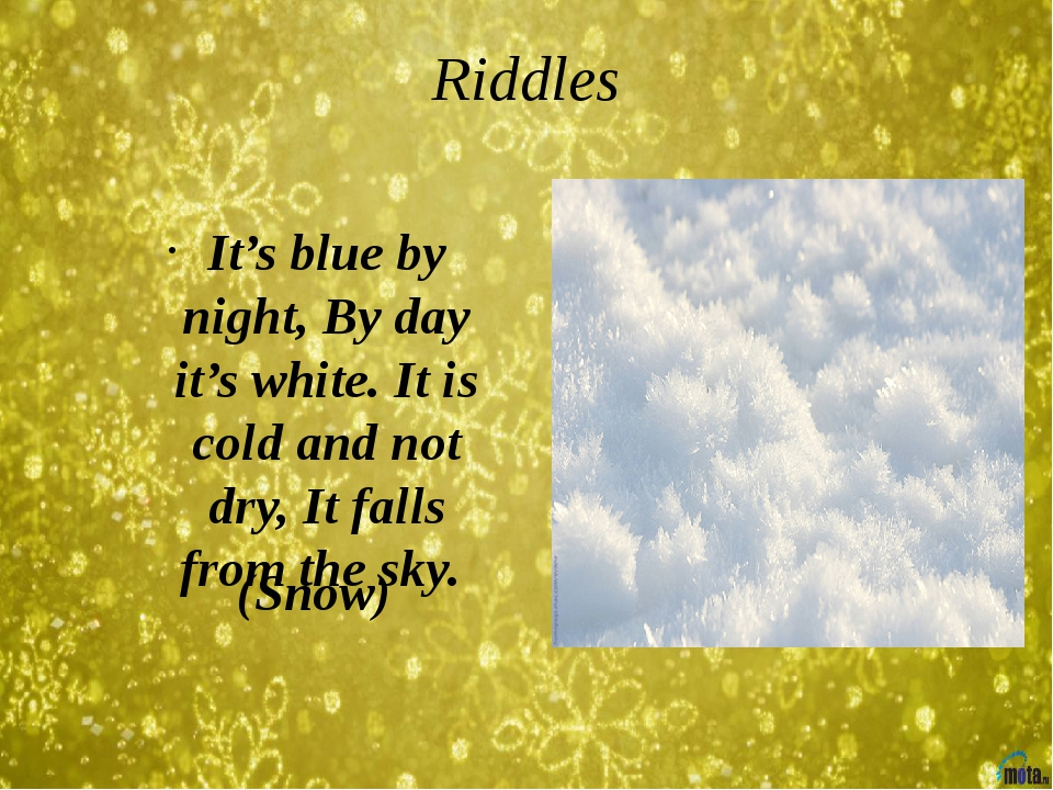 Riddles (Snow) It's blue by night, By day it's white. It is cold and not dry,...