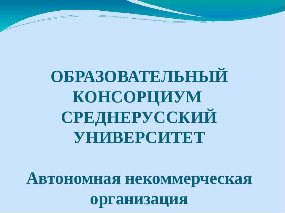 ОБРАЗОВАТЕЛЬНЫЙ КОНСОРЦИУМ СРЕДНЕРУССКИЙ УНИВЕРСИТЕТ  Автономная некоммерче...