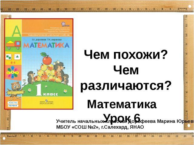 Чем похожи? Чем различаются? Математика Урок 6 Учитель начальных классов: Дор...