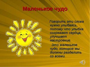 Маленькое чудо Говорить эти слова нужно улыбаясь, потому что улыбка согревает
