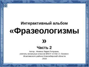 Интерактивный альбом «Фразеологизмы» Часть 2 Автор : Фокина Лидия Петровна, у