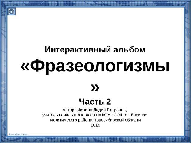 Интерактивный альбом «Фразеологизмы» Часть 2 Автор : Фокина Лидия Петровна, у...
