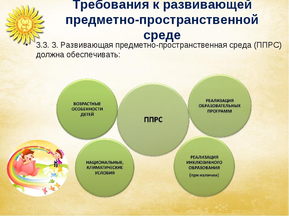 Требования к развивающей предметно-пространственной среде 3.3. 3. Развивающая...