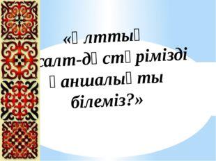 «Ұлттық салт-дәстүрімізді қаншалықты білеміз?»