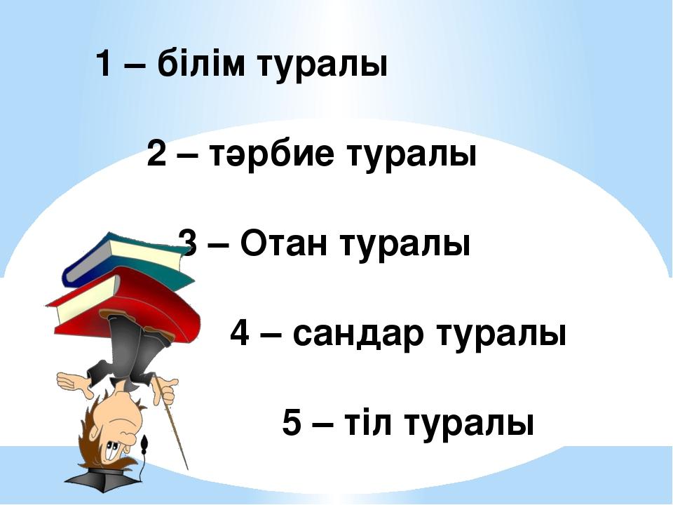 1 – білім туралы 2 – тәрбие туралы 3 – Отан туралы 4 – сандар туралы 5 – тіл...