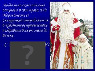 Когда зима окончательно вступает в свои права, Дед Мороз вместе со Снегурочк
