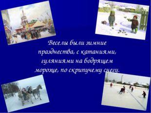 Веселы были зимние празднества, с катаниями, гуляниями на бодрящем морозце, п