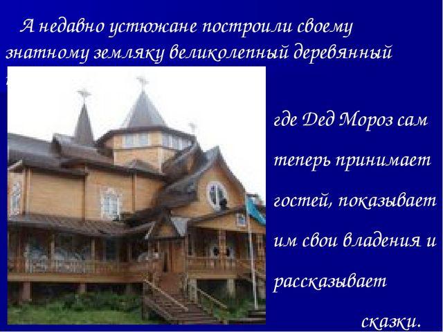 А недавно устюжане построили своему знатному земляку великолепный деревянный...