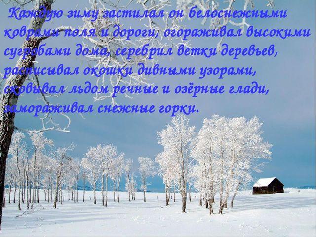 Каждую зиму застилал он белоснежными коврами поля и дороги, огораживал высок...