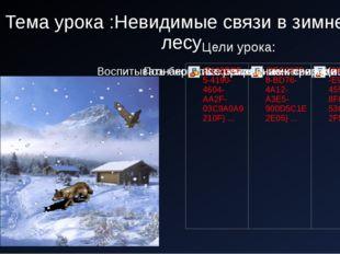Тема урока :Невидимые связи в зимнем лесу Цели урока: