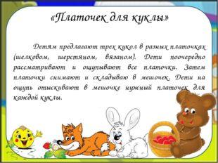 «Платочек для куклы» Детям предлагают трех кукол в разных платочках (шелковом