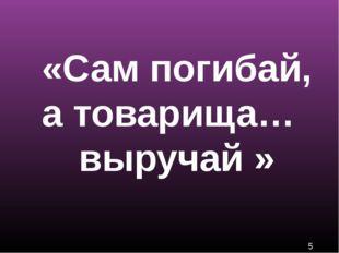 «Сам погибай, а товарища… выручай »