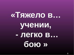 «Тяжело в… учении, - легко в… бою »