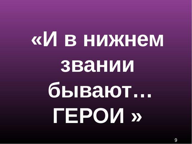 «И в нижнем звании бывают… ГЕРОИ »