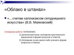«Облако в штанах» «…считаю катехизисом сегодняшнего искусства» (В.В. Маяковск
