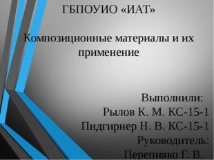 ГБПОУИО «ИАТ» Композиционные материалы и их применение Выполнили: Рылов К. М.