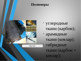 Полимеры углеродные ткани (карбон); арамидные ткани (кевлар); гибридные ткани