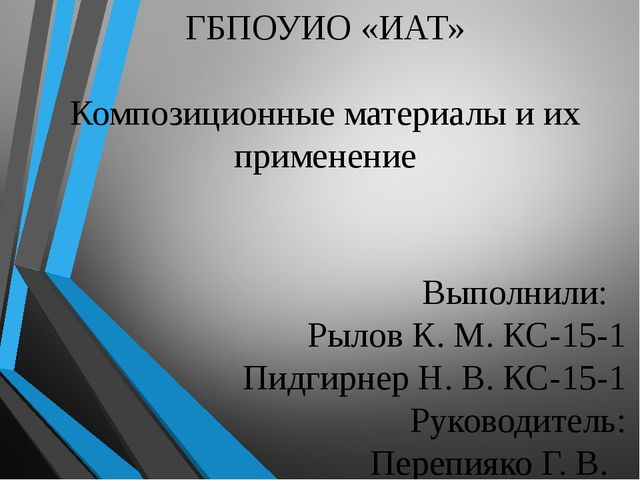 ГБПОУИО «ИАТ» Композиционные материалы и их применение Выполнили: Рылов К. М....