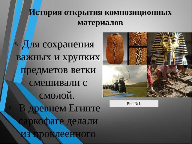 История открытия композиционных материалов Для сохранения важных и хрупких пр...