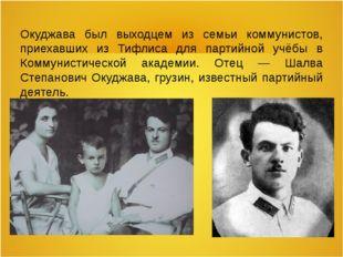 Окуджава был выходцем из семьи коммунистов, приехавших из Тифлиса для партийн