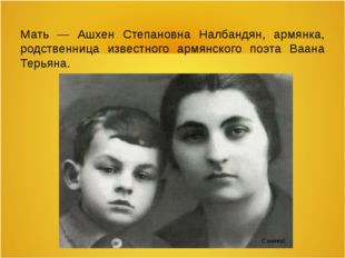 Мать — Ашхен Степановна Налбандян, армянка, родственница известного армянског