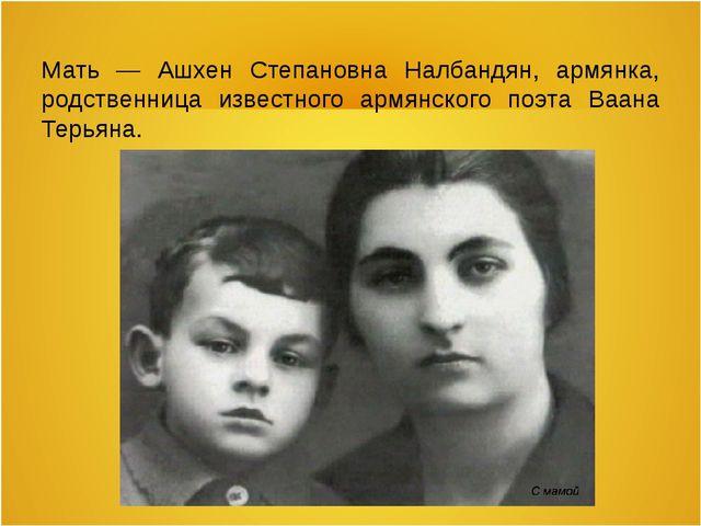 Мать — Ашхен Степановна Налбандян, армянка, родственница известного армянског...