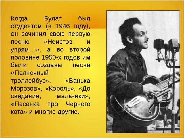 Когда Булат был студентом (в 1946 году), он сочинил свою первую песню «Неисто...