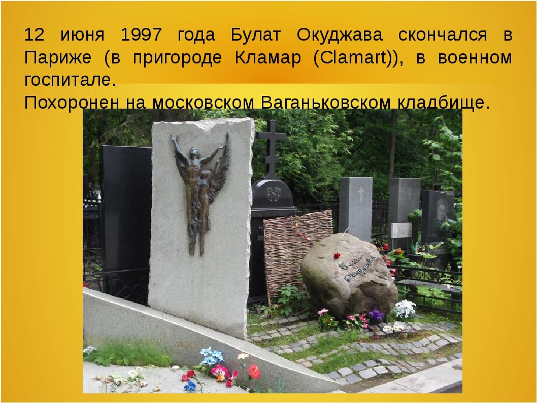 12 июня 1997 года Булат Окуджава скончался в Париже (в пригороде Кламар (Clam...