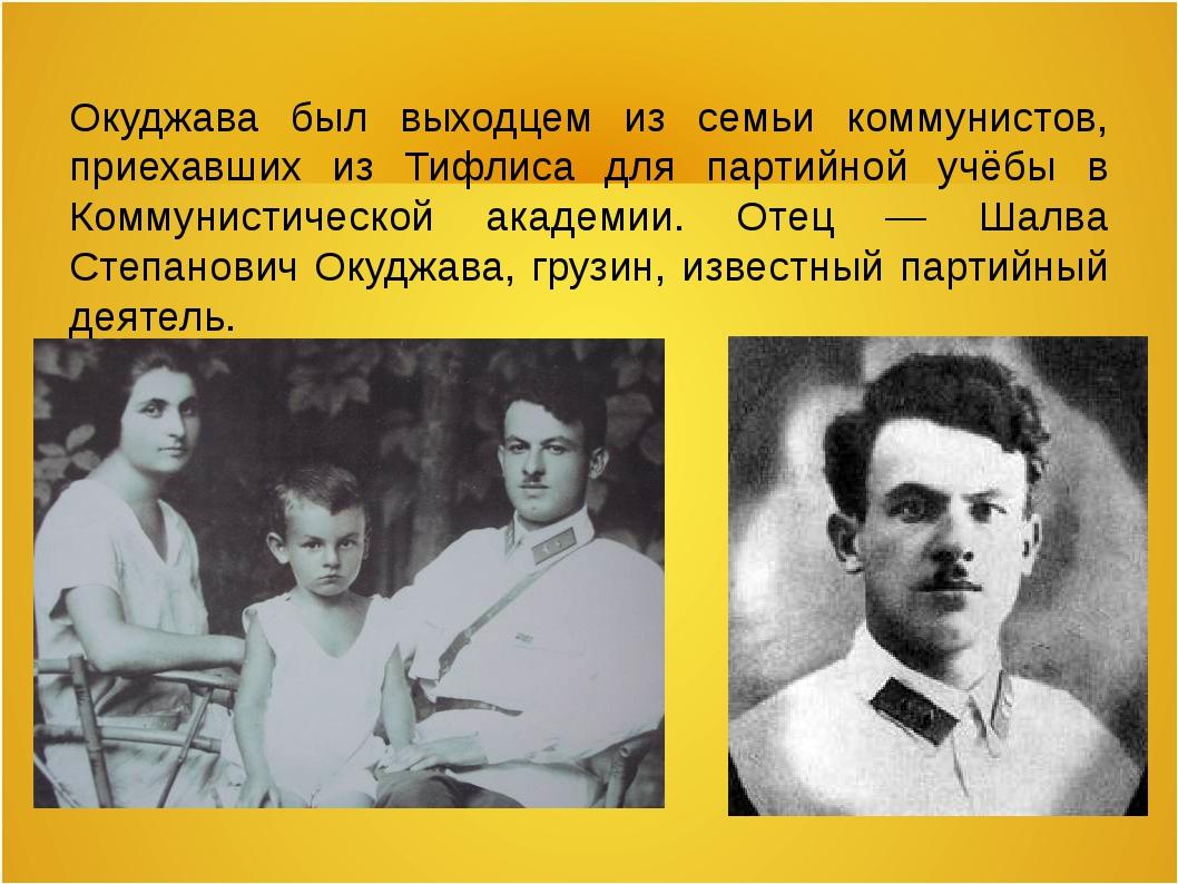 Окуджава был выходцем из семьи коммунистов, приехавших из Тифлиса для партийн...