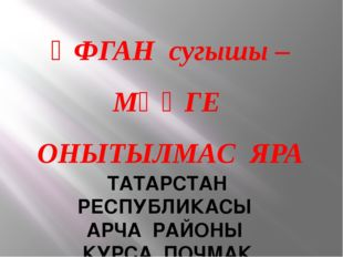ӘФГАН сугышы – МӘҢГЕ ОНЫТЫЛМАС ЯРА ТАТАРСТАН РЕСПУБЛИКАСЫ АРЧА РАЙОНЫ КУРСА П