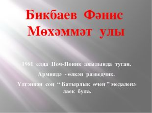 Бикбаев Фәнис Мөхәммәт улы 1961 елда Поч-Поник авылында туган. Армиядә - өлкә