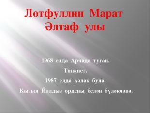 Лотфуллин Марат Әлтаф улы 1968 елда Арчада туган. Танкист. 1987 елда һәлак бу
