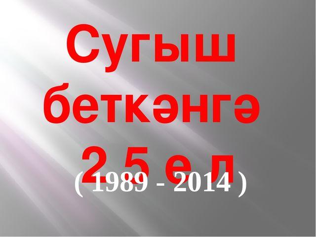 Сугыш беткәнгә 2 5 е л ( 1989 - 2014 )