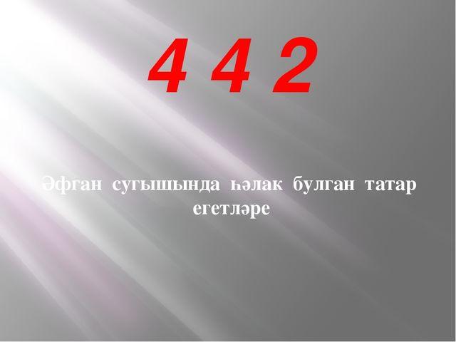 4 4 2 Әфган сугышында һәлак булган татар егетләре