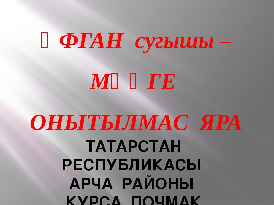 ӘФГАН сугышы – МӘҢГЕ ОНЫТЫЛМАС ЯРА ТАТАРСТАН РЕСПУБЛИКАСЫ АРЧА РАЙОНЫ КУРСА П...