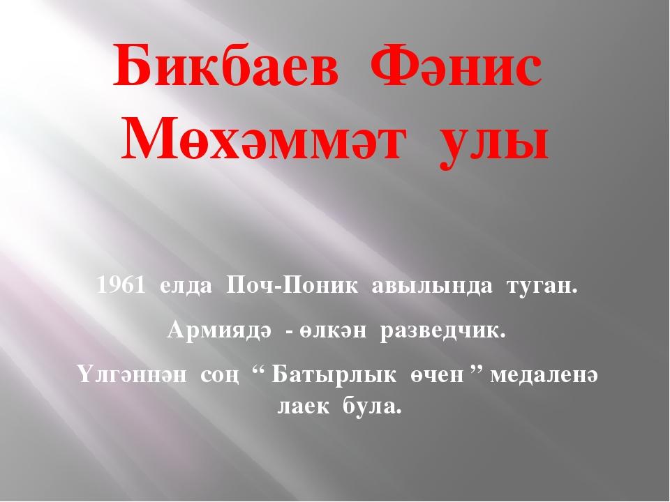 Бикбаев Фәнис Мөхәммәт улы 1961 елда Поч-Поник авылында туган. Армиядә - өлкә...