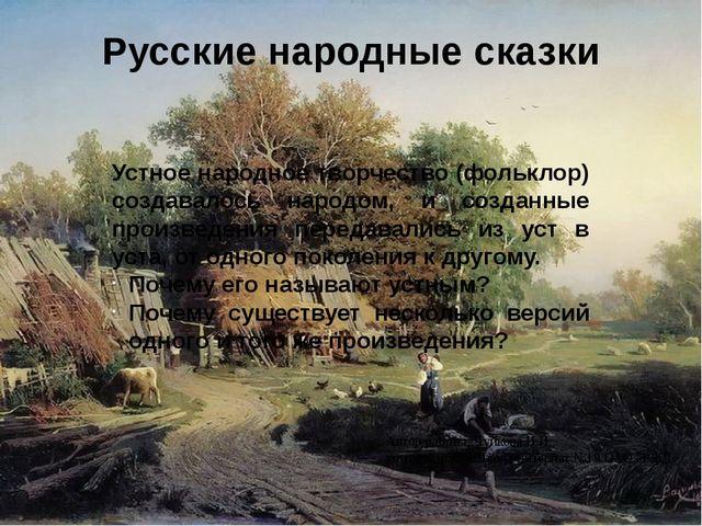 Русские народные сказки Устное народное творчество (фольклор) создавалось нар...