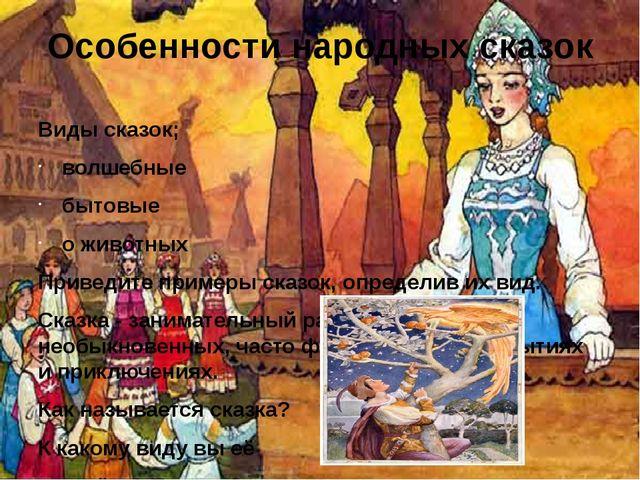 Особенности народных сказок Виды сказок; волшебные бытовые о животных Приведи...