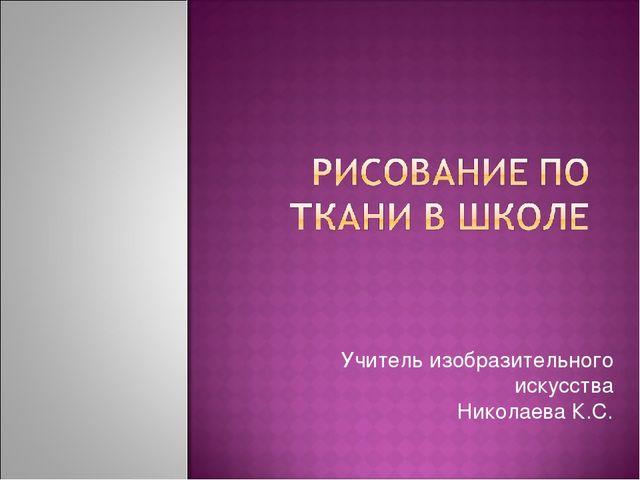 Учитель изобразительного искусства Николаева К.С.