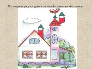 Посмотри на рисунок дома и сосчитай, сколько на нём овалов.