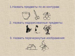 Назвать предметы по их контурам: 2. Назвать недорисованные предметы: 3. Назва