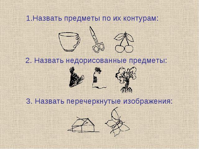 Назвать предметы по их контурам: 2. Назвать недорисованные предметы: 3. Назва...