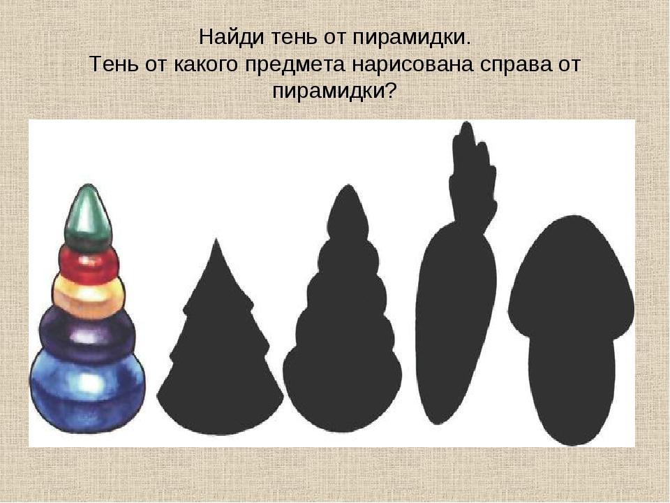 Найди тень от пирамидки. Тень от какого предмета нарисована справа от пирамид...