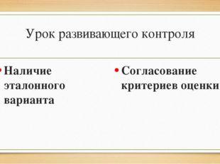 Урок развивающего контроля Наличие эталонного варианта Согласование критериев