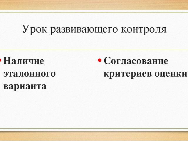 Урок развивающего контроля Наличие эталонного варианта Согласование критериев...